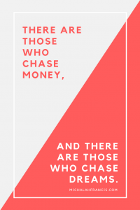 There are those who chase money, and there are those who chase dreams